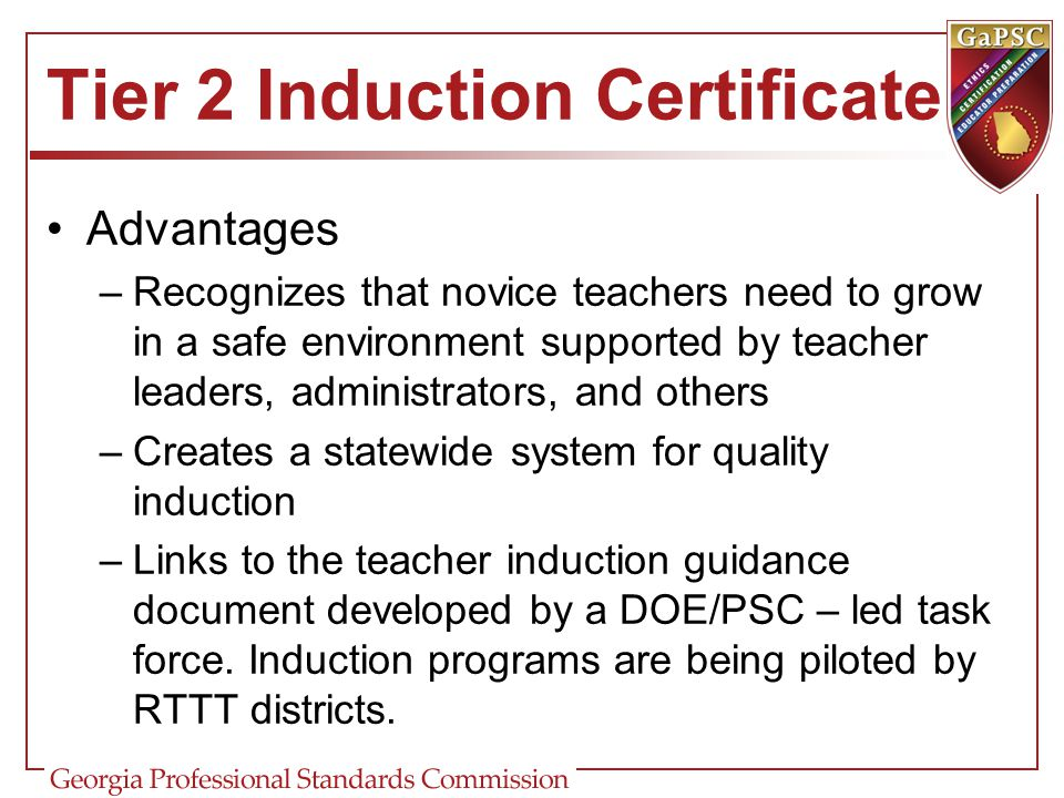 Tier 2 Induction Certificate Advantages –Recognizes that novice teachers need to grow in a safe environment supported by teacher leaders, administrato
