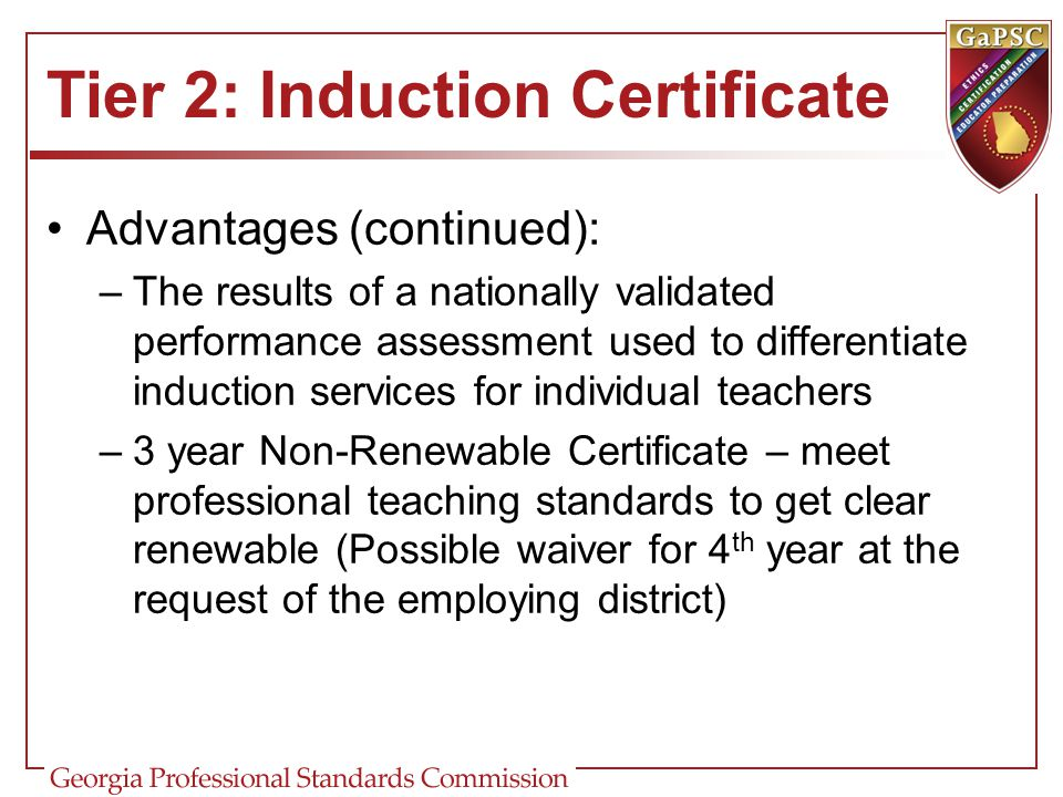 Tier 2: Induction Certificate Advantages (continued): –The results of a nationally validated performance assessment used to differentiate induction se