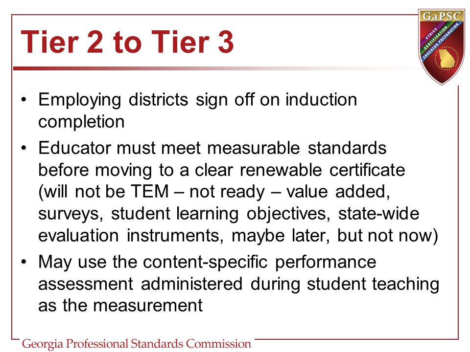 Tier 2 to Tier 3 Employing districts sign off on induction completion Educator must meet measurable standards before moving to a clear renewable certificate (will not be TEM – not ready – value added, surveys, student learning objectives, state-wide evaluation instruments, maybe later, but not now) May use the content-specific performance assessment administered during student teaching as the measurement