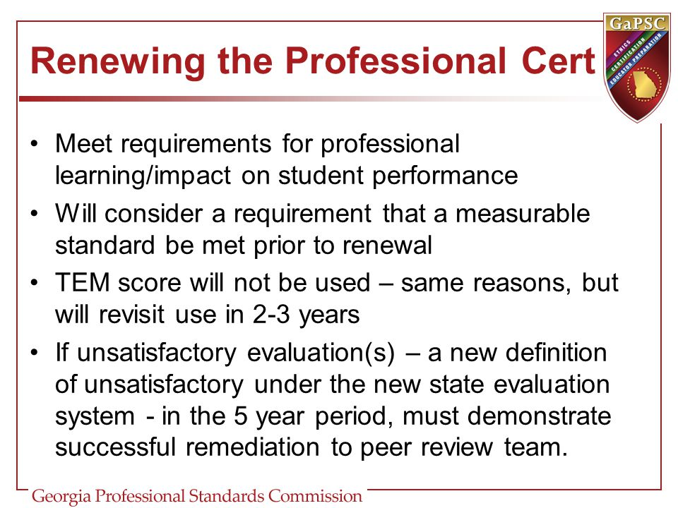Renewing the Professional Cert Meet requirements for professional learning/impact on student performance Will consider a requirement that a measurable