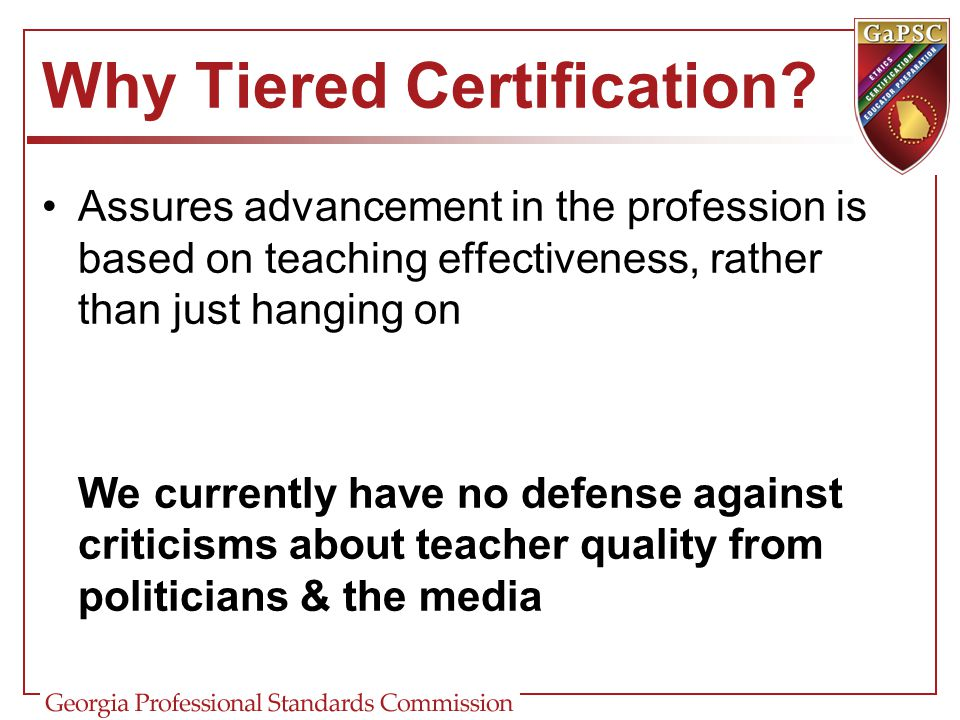 Why Tiered Certification? Assures advancement in the profession is based on teaching effectiveness, rather than just hanging on We currently have no d