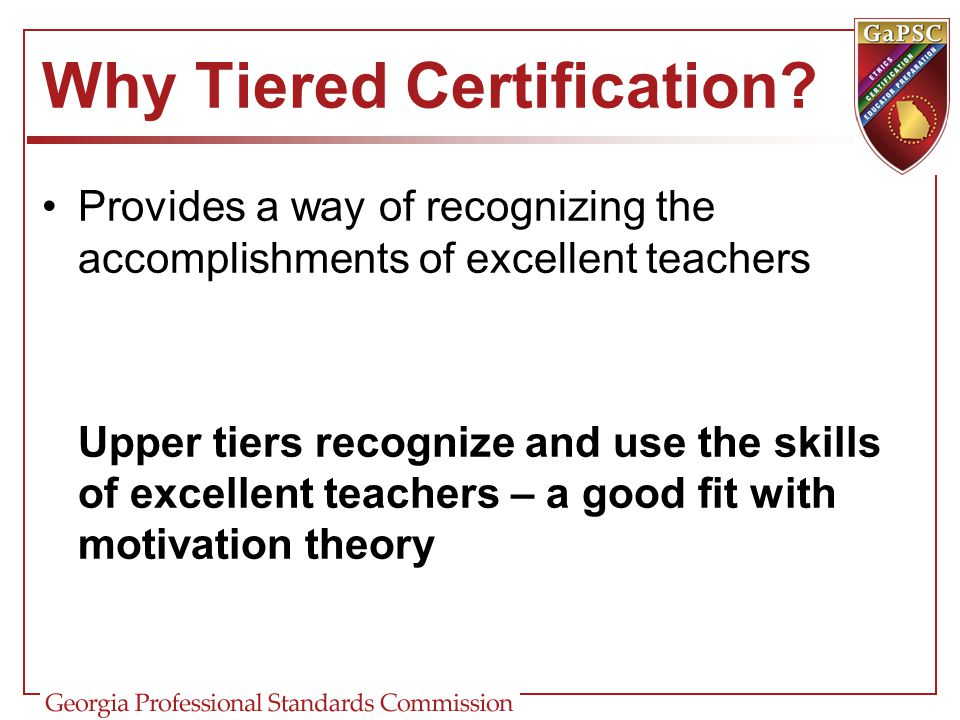 Why Tiered Certification? Provides a way of recognizing the accomplishments of excellent teachers Upper tiers recognize and use the skills of excellen