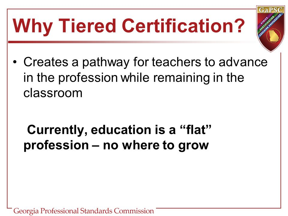 "Why Tiered Certification? Creates a pathway for teachers to advance in the profession while remaining in the classroom Currently, education is a ""flat"