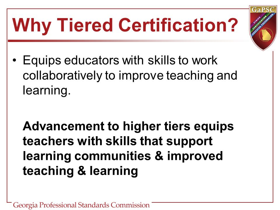 Why Tiered Certification? Equips educators with skills to work collaboratively to improve teaching and learning. Advancement to higher tiers equips te