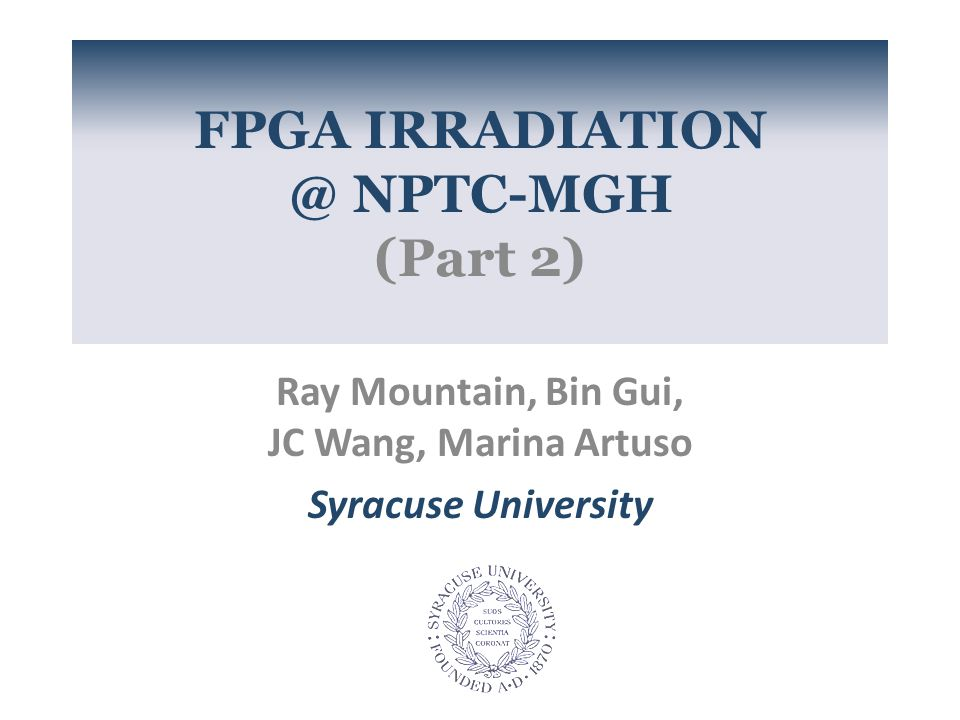 FPGA IRRADIATION @ NPTC-MGH (Part 2) Ray Mountain, Bin Gui, JC Wang, Marina Artuso Syracuse University