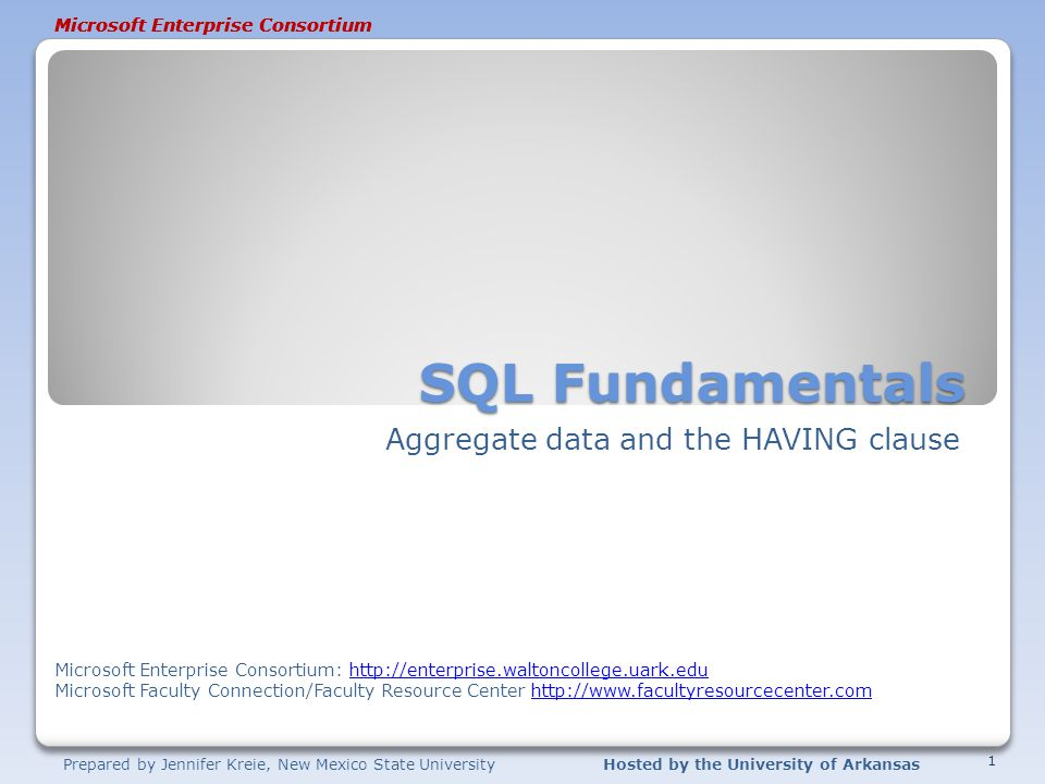 Prepared by Jennifer Kreie, New Mexico State UniversityHosted by the University of Arkansas Microsoft Enterprise Consortium SQL Fundamentals Aggregate data and the HAVING clause 1 Microsoft Enterprise Consortium Microsoft Enterprise Consortium: http://enterprise.waltoncollege.uark.eduhttp://enterprise.waltoncollege.uark.edu Microsoft Faculty Connection/Faculty Resource Center http://www.facultyresourcecenter.comhttp://www.facultyresourcecenter.com
