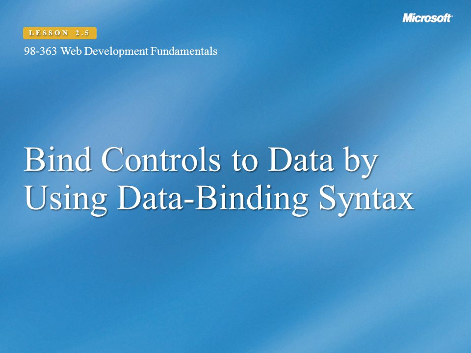 Bind Controls to Data by Using Data-Binding Syntax 98-363 Web Development Fundamentals LESSON 2.5