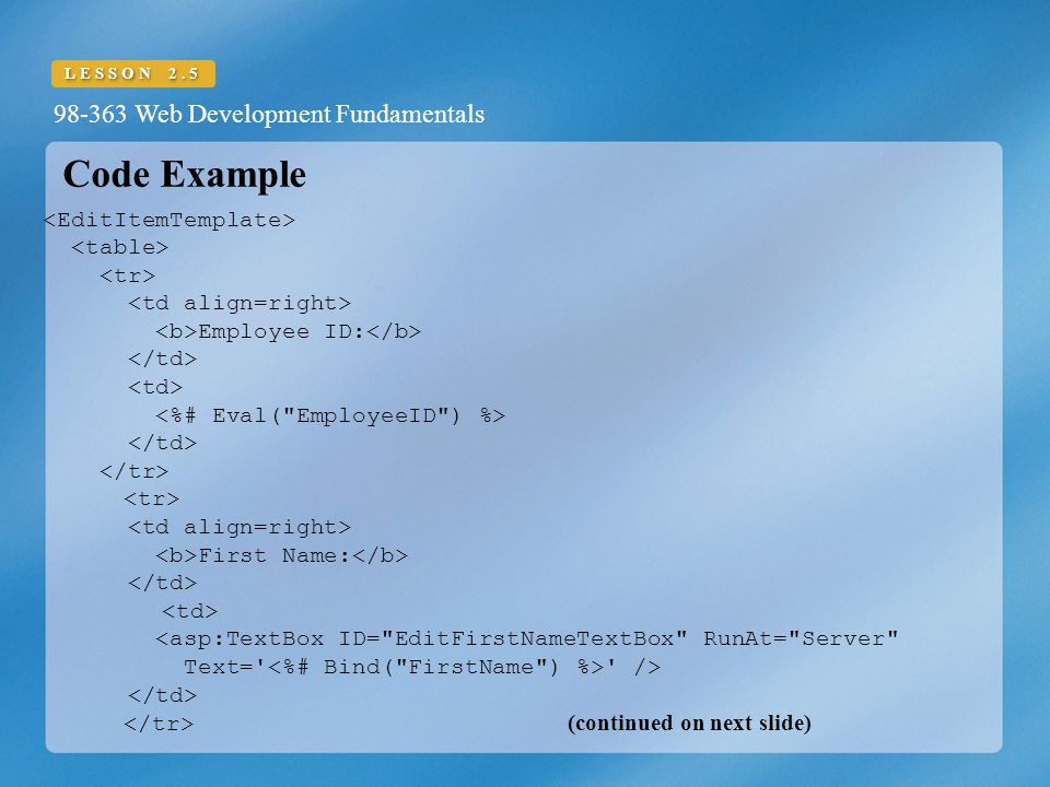 98-363 Web Development Fundamentals LESSON 2.5 Code Example Employee ID: First Name: <asp:TextBox ID= EditFirstNameTextBox RunAt= Server Text= /> (continued on next slide)