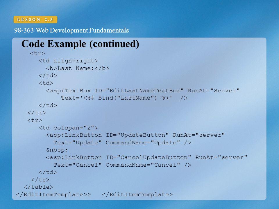 98-363 Web Development Fundamentals LESSON 2.5 Code Example (continued) Last Name: <asp:TextBox ID= EditLastNameTextBox RunAt= Server Text= /> <asp:LinkButton ID= UpdateButton RunAt= server Text= Update CommandName= Update /> <asp:LinkButton ID= CancelUpdateButton RunAt= server Text= Cancel CommandName= Cancel /> >