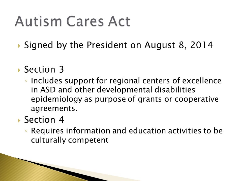  Signed by the President on August 8, 2014  Section 3 ◦ Includes support for regional centers of excellence in ASD and other developmental disabilities epidemiology as purpose of grants or cooperative agreements.