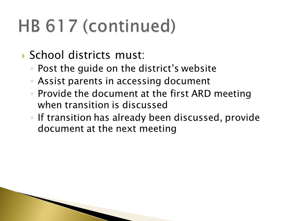  School districts must: ◦ Post the guide on the district's website ◦ Assist parents in accessing document ◦ Provide the document at the first ARD meeting when transition is discussed ◦ If transition has already been discussed, provide document at the next meeting