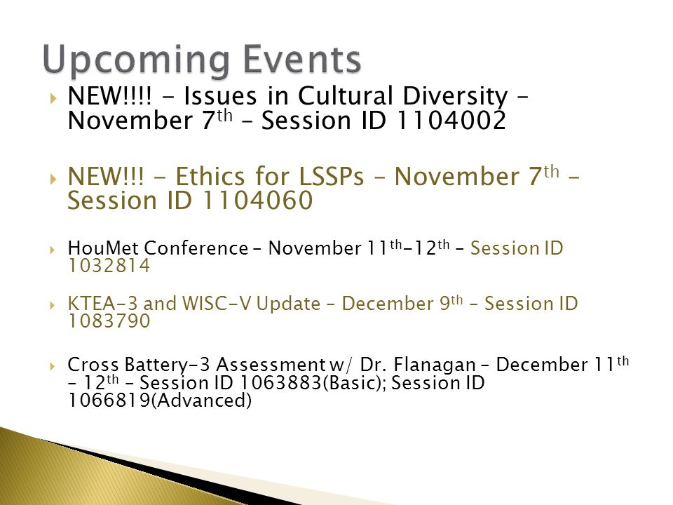  NEW!!!! - Issues in Cultural Diversity – November 7 th – Session ID 1104002  NEW!!! - Ethics for LSSPs – November 7 th – Session ID 1104060  HouMe