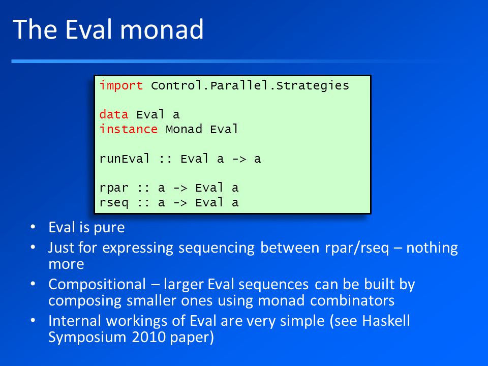 The Eval monad Eval is pure Just for expressing sequencing between rpar/rseq – nothing more Compositional – larger Eval sequences can be built by composing smaller ones using monad combinators Internal workings of Eval are very simple (see Haskell Symposium 2010 paper) import Control.Parallel.Strategies data Eval a instance Monad Eval runEval :: Eval a -> a rpar :: a -> Eval a rseq :: a -> Eval a import Control.Parallel.Strategies data Eval a instance Monad Eval runEval :: Eval a -> a rpar :: a -> Eval a rseq :: a -> Eval a