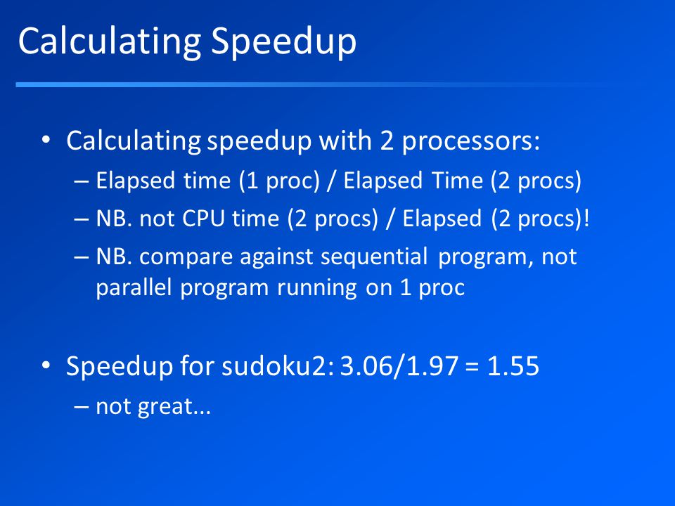 Calculating Speedup Calculating speedup with 2 processors: – Elapsed time (1 proc) / Elapsed Time (2 procs) – NB.