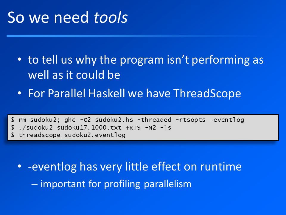 So we need tools to tell us why the program isn't performing as well as it could be For Parallel Haskell we have ThreadScope -eventlog has very little effect on runtime – important for profiling parallelism $ rm sudoku2; ghc -O2 sudoku2.hs -threaded -rtsopts –eventlog $./sudoku2 sudoku17.1000.txt +RTS -N2 -ls $ threadscope sudoku2.eventlog $ rm sudoku2; ghc -O2 sudoku2.hs -threaded -rtsopts –eventlog $./sudoku2 sudoku17.1000.txt +RTS -N2 -ls $ threadscope sudoku2.eventlog