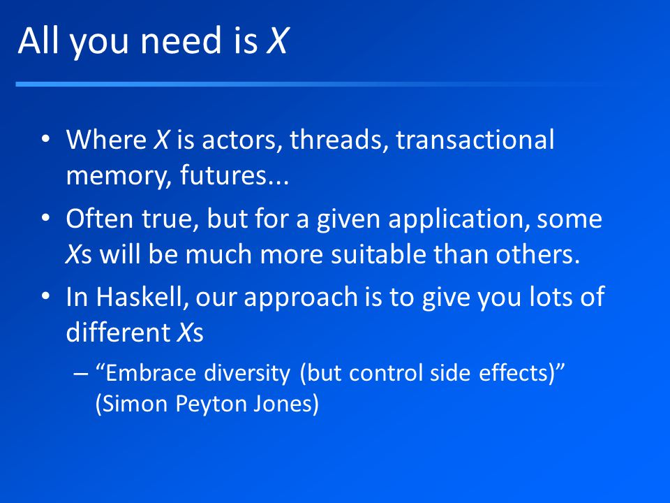 All you need is X Where X is actors, threads, transactional memory, futures...