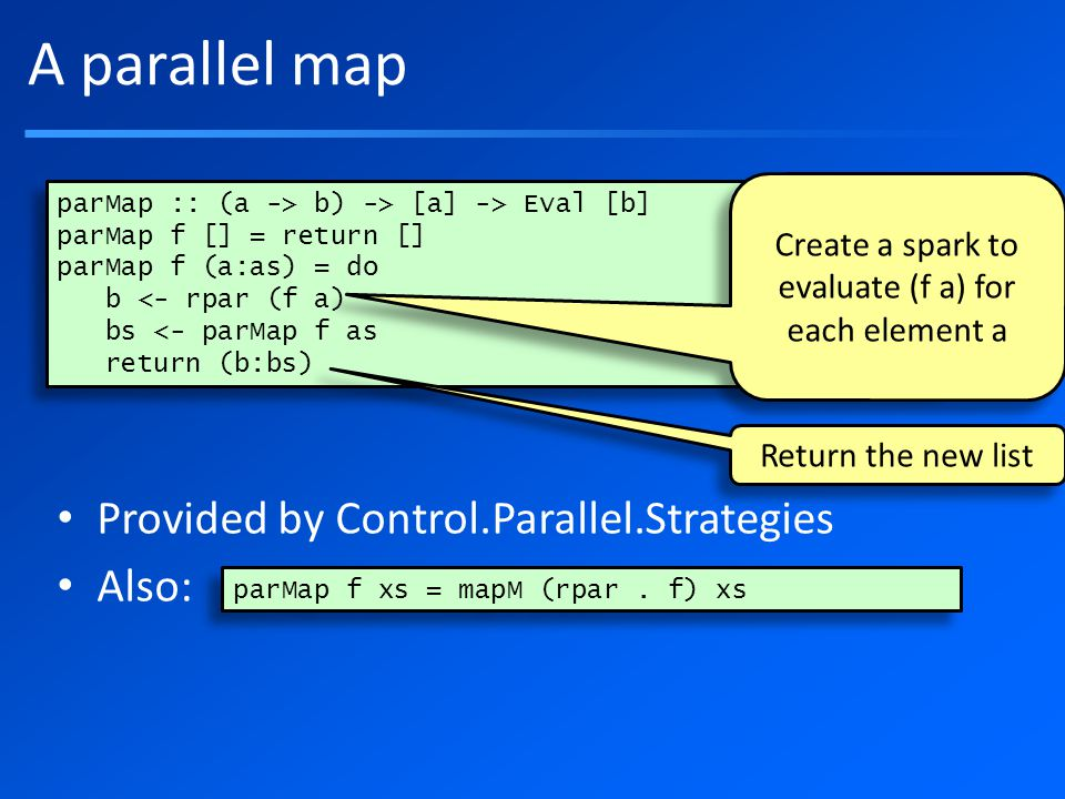 A parallel map Provided by Control.Parallel.Strategies Also: parMap :: (a -> b) -> [a] -> Eval [b] parMap f [] = return [] parMap f (a:as) = do b <- rpar (f a) bs <- parMap f as return (b:bs) parMap :: (a -> b) -> [a] -> Eval [b] parMap f [] = return [] parMap f (a:as) = do b <- rpar (f a) bs <- parMap f as return (b:bs) Create a spark to evaluate (f a) for each element a Return the new list parMap f xs = mapM (rpar.