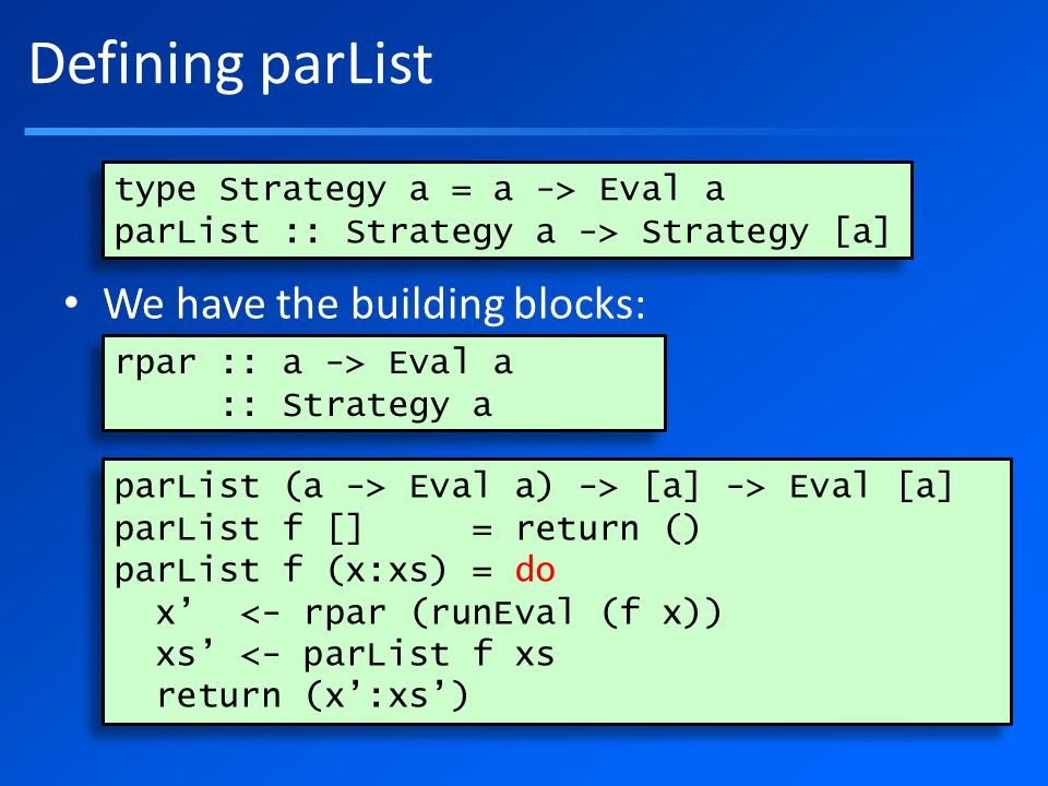 Defining parList We have the building blocks: type Strategy a = a -> Eval a parList :: Strategy a -> Strategy [a] type Strategy a = a -> Eval a parList :: Strategy a -> Strategy [a] rpar :: a -> Eval a :: Strategy a rpar :: a -> Eval a :: Strategy a parList (a -> Eval a) -> [a] -> Eval [a] parList f [] = return () parList f (x:xs) = do x' <- rpar (runEval (f x)) xs' <- parList f xs return (x':xs') parList (a -> Eval a) -> [a] -> Eval [a] parList f [] = return () parList f (x:xs) = do x' <- rpar (runEval (f x)) xs' <- parList f xs return (x':xs')