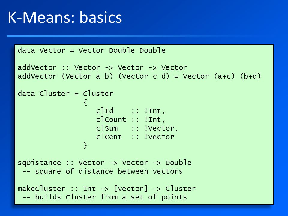 K-Means: basics data Vector = Vector Double Double addVector :: Vector -> Vector -> Vector addVector (Vector a b) (Vector c d) = Vector (a+c) (b+d) data Cluster = Cluster { clId :: !Int, clCount :: !Int, clSum :: !Vector, clCent :: !Vector } sqDistance :: Vector -> Vector -> Double -- square of distance between vectors makeCluster :: Int -> [Vector] -> Cluster -- builds Cluster from a set of points data Vector = Vector Double Double addVector :: Vector -> Vector -> Vector addVector (Vector a b) (Vector c d) = Vector (a+c) (b+d) data Cluster = Cluster { clId :: !Int, clCount :: !Int, clSum :: !Vector, clCent :: !Vector } sqDistance :: Vector -> Vector -> Double -- square of distance between vectors makeCluster :: Int -> [Vector] -> Cluster -- builds Cluster from a set of points