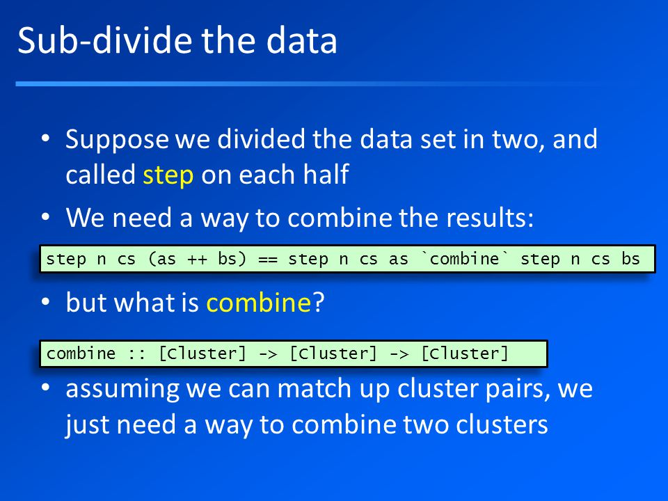 Sub-divide the data Suppose we divided the data set in two, and called step on each half We need a way to combine the results: but what is combine.