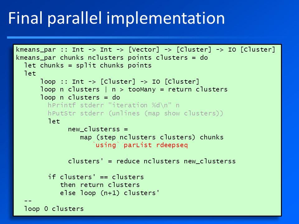 Final parallel implementation kmeans_par :: Int -> Int -> [Vector] -> [Cluster] -> IO [Cluster] kmeans_par chunks nclusters points clusters = do let chunks = split chunks points let loop :: Int -> [Cluster] -> IO [Cluster] loop n clusters | n > tooMany = return clusters loop n clusters = do hPrintf stderr iteration %d\n n hPutStr stderr (unlines (map show clusters)) let new_clusterss = map (step nclusters clusters) chunks `using` parList rdeepseq clusters = reduce nclusters new_clusterss if clusters == clusters then return clusters else loop (n+1) clusters -- loop 0 clusters kmeans_par :: Int -> Int -> [Vector] -> [Cluster] -> IO [Cluster] kmeans_par chunks nclusters points clusters = do let chunks = split chunks points let loop :: Int -> [Cluster] -> IO [Cluster] loop n clusters | n > tooMany = return clusters loop n clusters = do hPrintf stderr iteration %d\n n hPutStr stderr (unlines (map show clusters)) let new_clusterss = map (step nclusters clusters) chunks `using` parList rdeepseq clusters = reduce nclusters new_clusterss if clusters == clusters then return clusters else loop (n+1) clusters -- loop 0 clusters