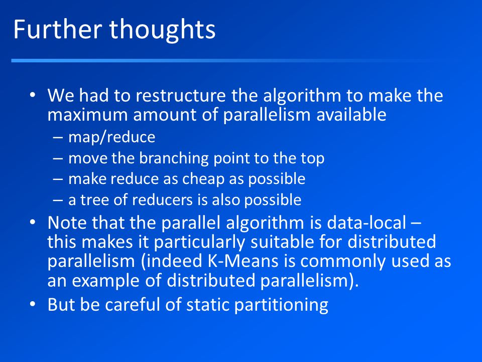 Further thoughts We had to restructure the algorithm to make the maximum amount of parallelism available – map/reduce – move the branching point to the top – make reduce as cheap as possible – a tree of reducers is also possible Note that the parallel algorithm is data-local – this makes it particularly suitable for distributed parallelism (indeed K-Means is commonly used as an example of distributed parallelism).