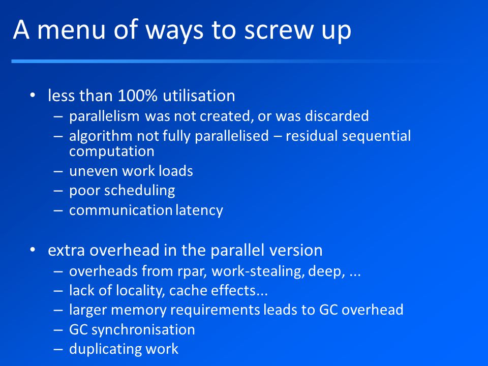 A menu of ways to screw up less than 100% utilisation – parallelism was not created, or was discarded – algorithm not fully parallelised – residual sequential computation – uneven work loads – poor scheduling – communication latency extra overhead in the parallel version – overheads from rpar, work-stealing, deep,...