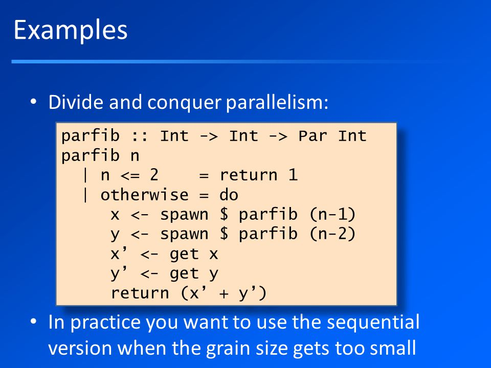 Divide and conquer parallelism: In practice you want to use the sequential version when the grain size gets too small Examples parfib :: Int -> Int -> Par Int parfib n | n <= 2 = return 1 | otherwise = do x <- spawn $ parfib (n-1) y <- spawn $ parfib (n-2) x' <- get x y' <- get y return (x' + y') parfib :: Int -> Int -> Par Int parfib n | n <= 2 = return 1 | otherwise = do x <- spawn $ parfib (n-1) y <- spawn $ parfib (n-2) x' <- get x y' <- get y return (x' + y')