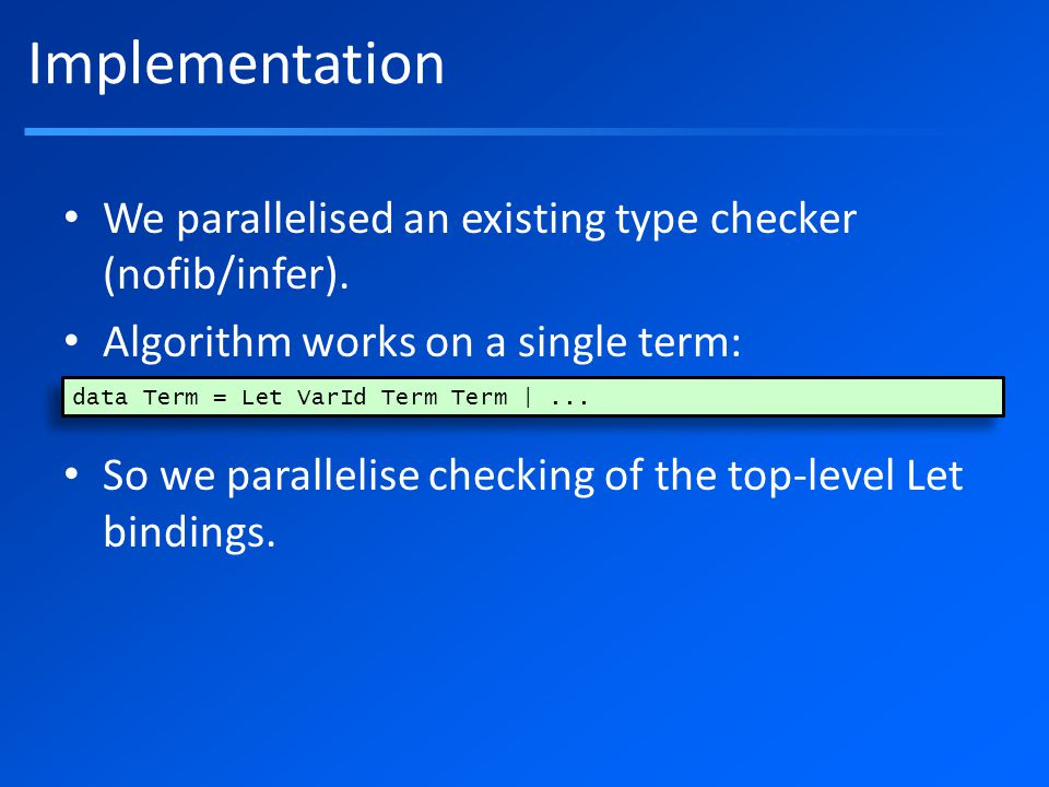 Implementation We parallelised an existing type checker (nofib/infer).