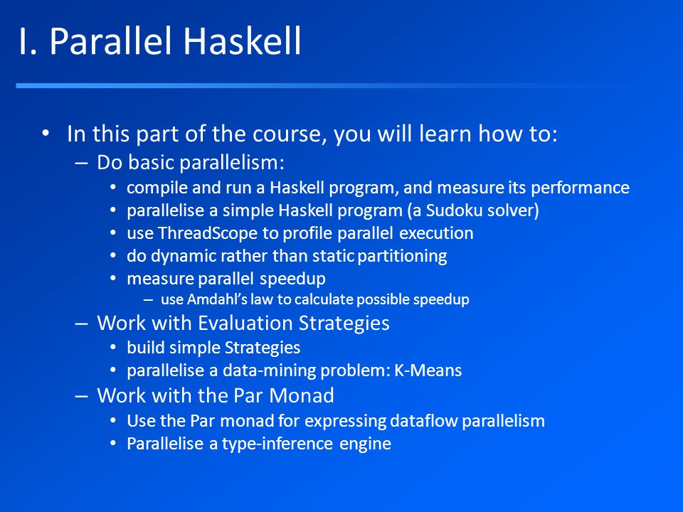 I. Parallel Haskell In this part of the course, you will learn how to: – Do basic parallelism: compile and run a Haskell program, and measure its perf