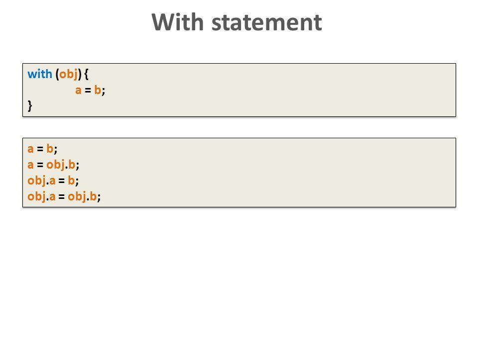 With statement with (obj) { a = b; } with (obj) { a = b; } a = b; a = obj.b; obj.a = b; obj.a = obj.b; a = b; a = obj.b; obj.a = b; obj.a = obj.b;