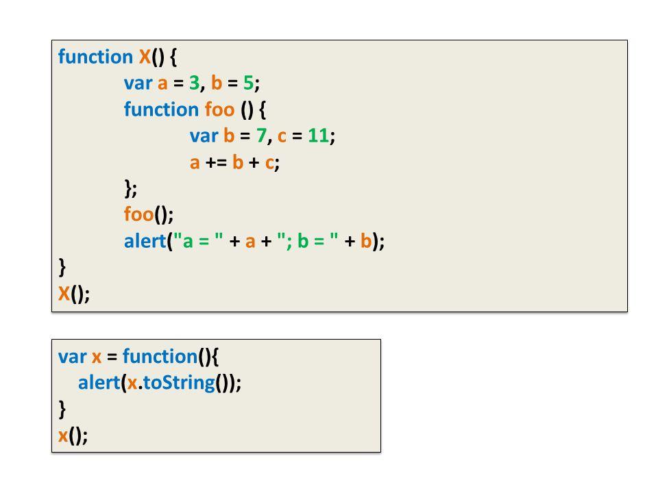 function X() { var a = 3, b = 5; function foo () { var b = 7, c = 11; a += b + c; }; foo(); alert( a = + a + ; b = + b); } X(); function X() { var a = 3, b = 5; function foo () { var b = 7, c = 11; a += b + c; }; foo(); alert( a = + a + ; b = + b); } X(); var x = function(){ alert(x.toString()); } x(); var x = function(){ alert(x.toString()); } x();