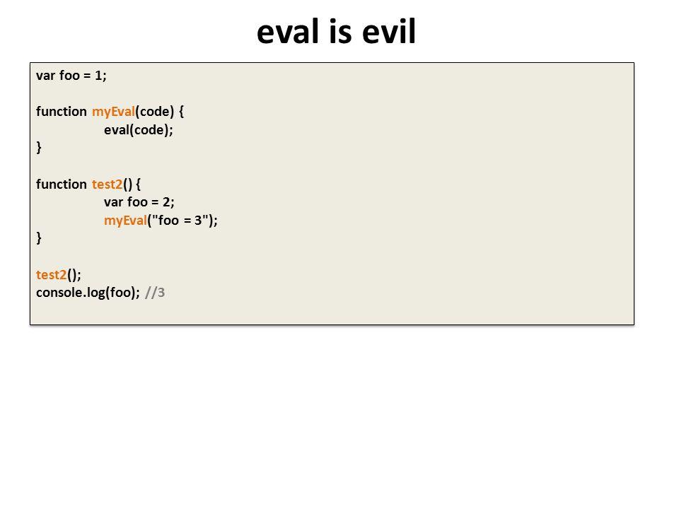 eval is evil var foo = 1; function myEval(code) { eval(code); } function test2() { var foo = 2; myEval( foo = 3 ); } test2(); console.log(foo); //3 var foo = 1; function myEval(code) { eval(code); } function test2() { var foo = 2; myEval( foo = 3 ); } test2(); console.log(foo); //3