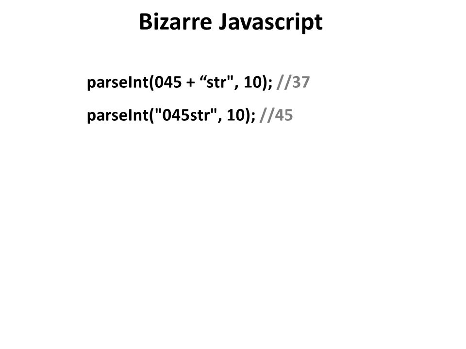 Bizarre Javascript parseInt(045 + str , 10); //37 parseInt( 045str , 10); //45