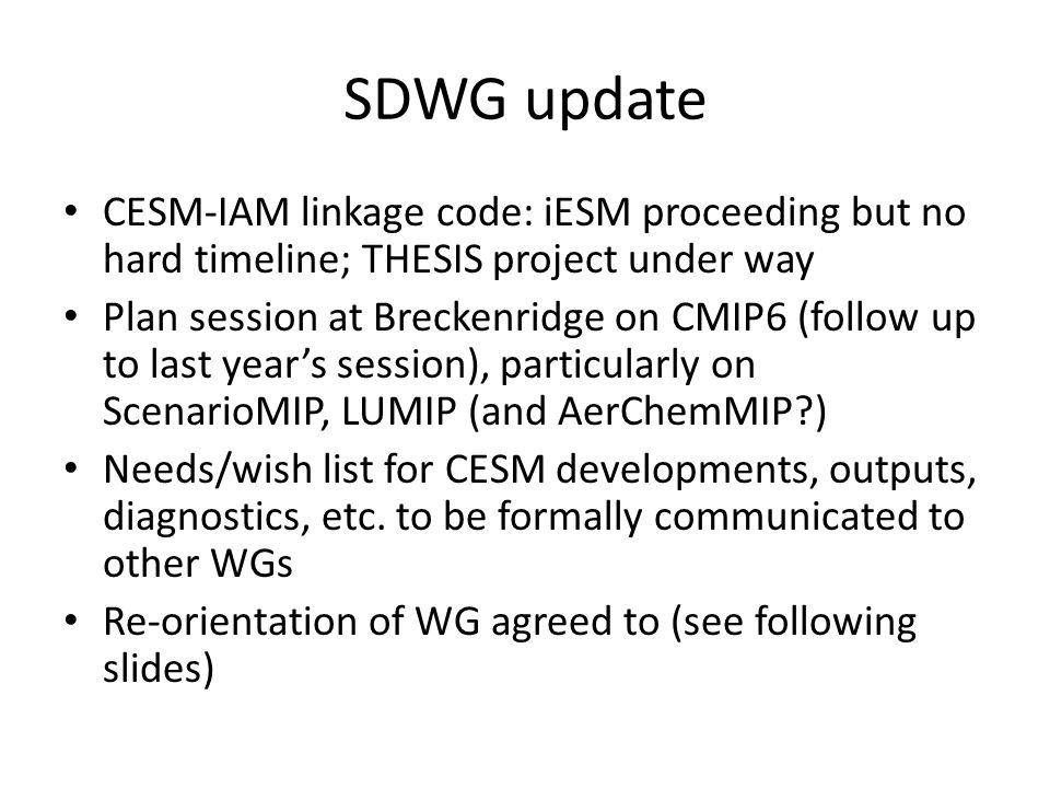 SDWG update CESM-IAM linkage code: iESM proceeding but no hard timeline; THESIS project under way Plan session at Breckenridge on CMIP6 (follow up to