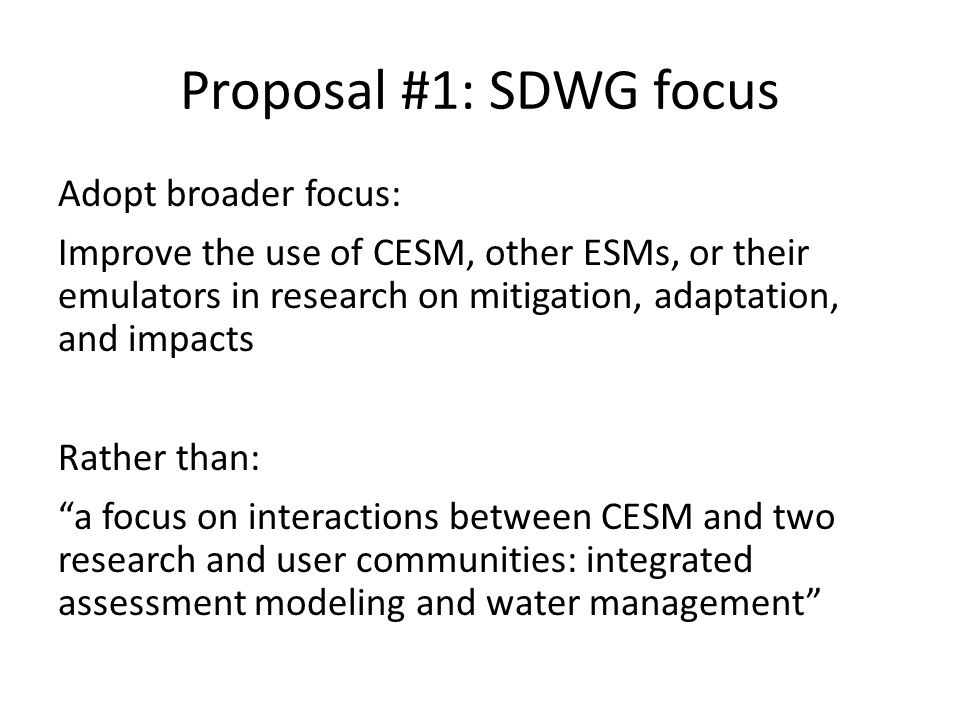 Proposal #1: SDWG focus Adopt broader focus: Improve the use of CESM, other ESMs, or their emulators in research on mitigation, adaptation, and impact