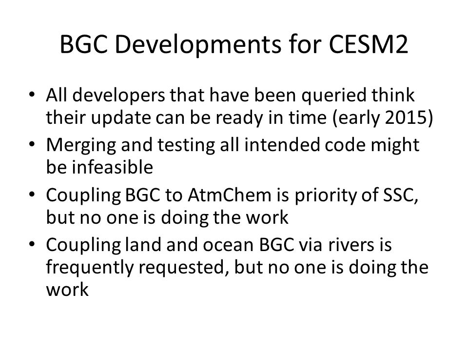 BGC Developments for CESM2 All developers that have been queried think their update can be ready in time (early 2015) Merging and testing all intended