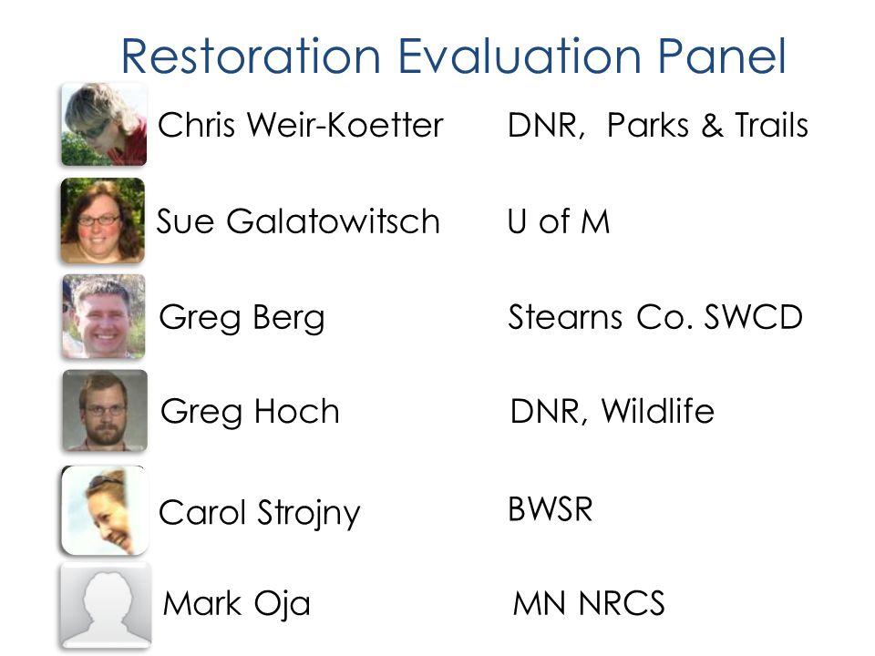 Restoration Evaluation Panel Chris Weir-KoetterDNR, Parks & Trails Mark OjaMN NRCS Sue GalatowitschU of M Greg LarsonBWSR Greg BergStearns Co.