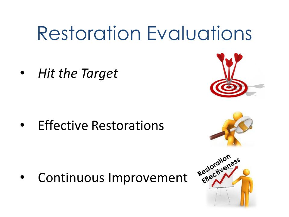 Restoration Evaluations Hit the Target Effective Restorations Continuous Improvement Restoration Effectiveness