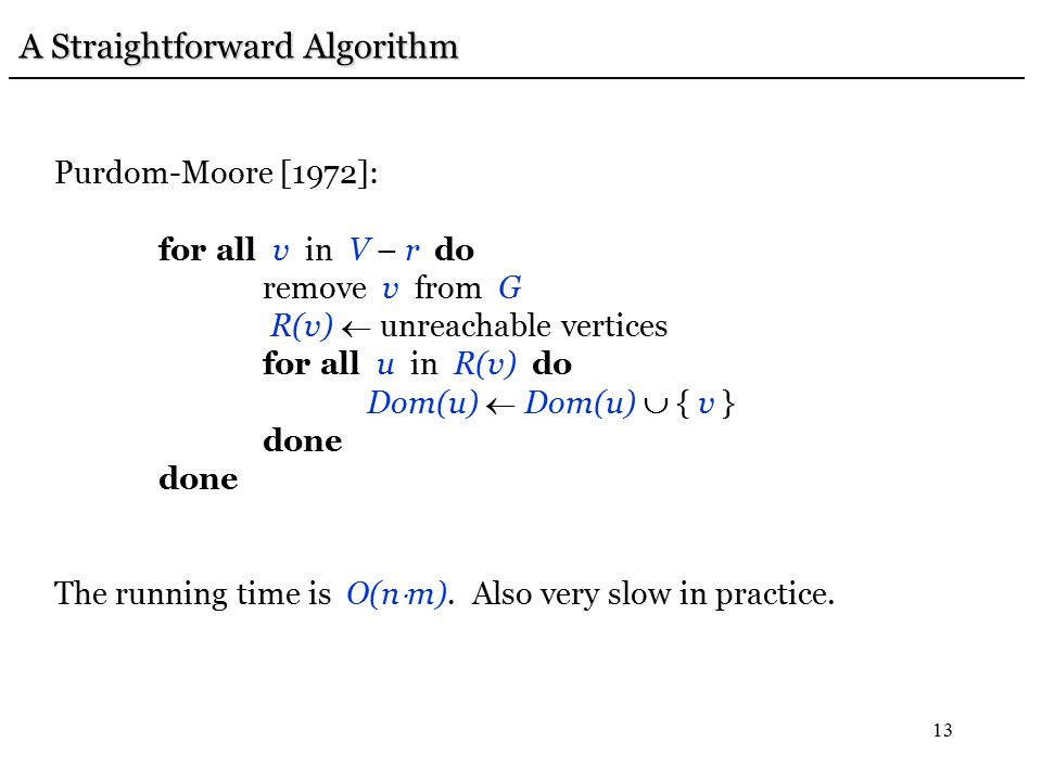 13 A Straightforward Algorithm A Straightforward Algorithm Purdom-Moore [1972]: for all v in V – r do remove v from G R(v)  unreachable vertices for all u in R(v) do Dom(u)  Dom(u)  { v } done The running time is O(n  m).
