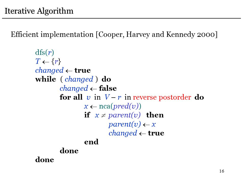 16 Iterative Algorithm Iterative Algorithm Efficient implementation [Cooper, Harvey and Kennedy 2000] dfs(r) T  {r} changed  true while ( changed ) do changed  false for all v in V – r in reverse postorder do x  nca(pred(v)) if x  parent(v) then parent(v)  x changed  true end done