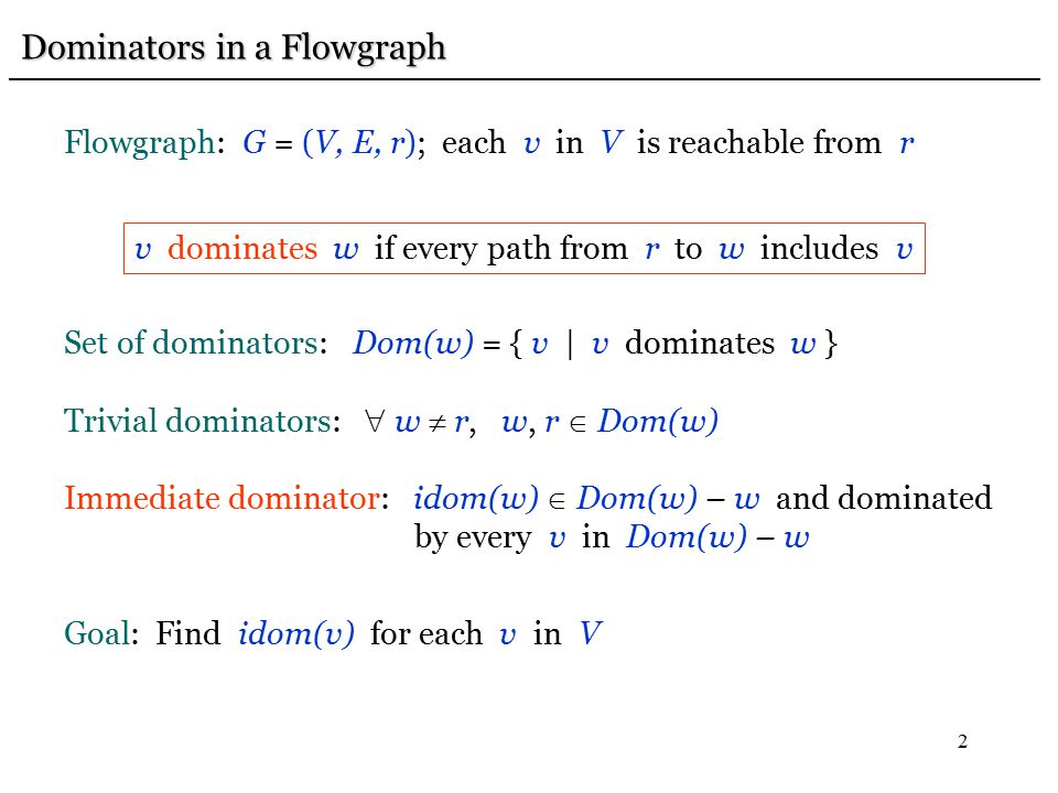 2 Dominators in a Flowgraph Dominators in a Flowgraph Flowgraph: G = (V, E, r); each v in V is reachable from r v dominates w if every path from r to w includes v Set of dominators: Dom(w) = { v | v dominates w } Trivial dominators:  w  r, w, r  Dom(w) Immediate dominator: idom(w)  Dom(w) – w and dominated by every v in Dom(w) – w Goal: Find idom(v) for each v in V