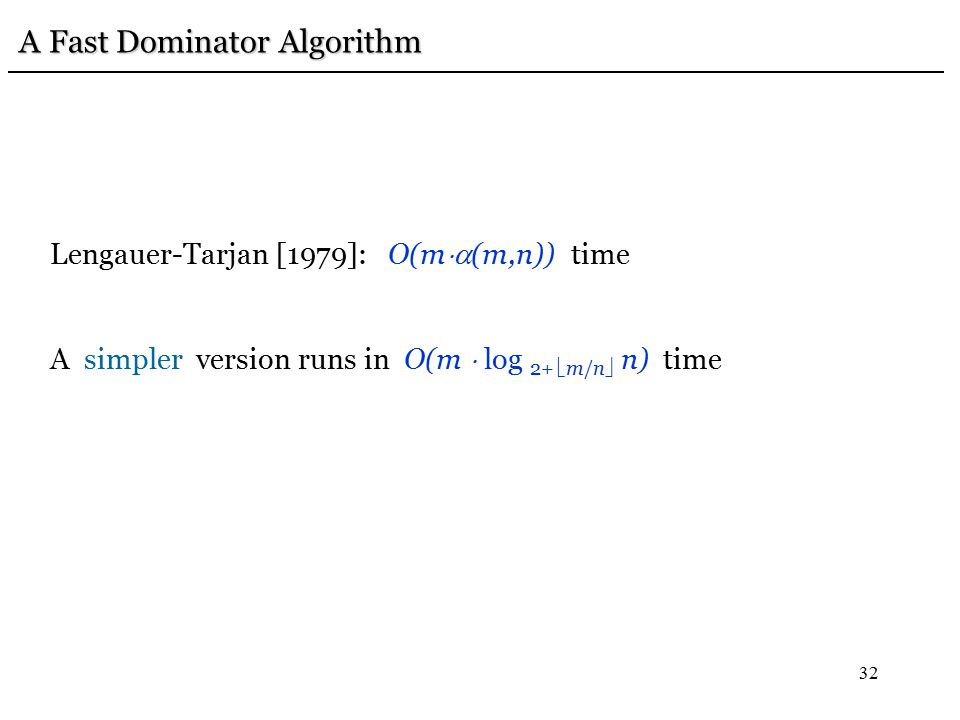 32 A Fast Dominator Algorithm Lengauer-Tarjan [1979]: O(m  (m,n)) time A simpler version runs in O(m  log 2+  m/n  n) time