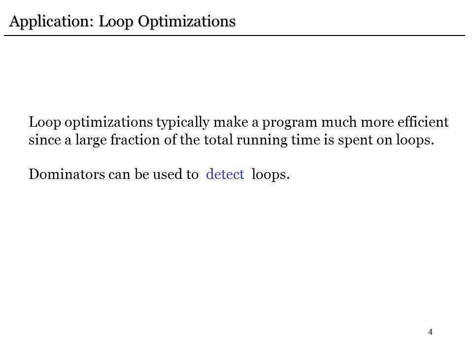 4 Application: Loop Optimizations Application: Loop Optimizations Loop optimizations typically make a program much more efficient since a large fraction of the total running time is spent on loops.
