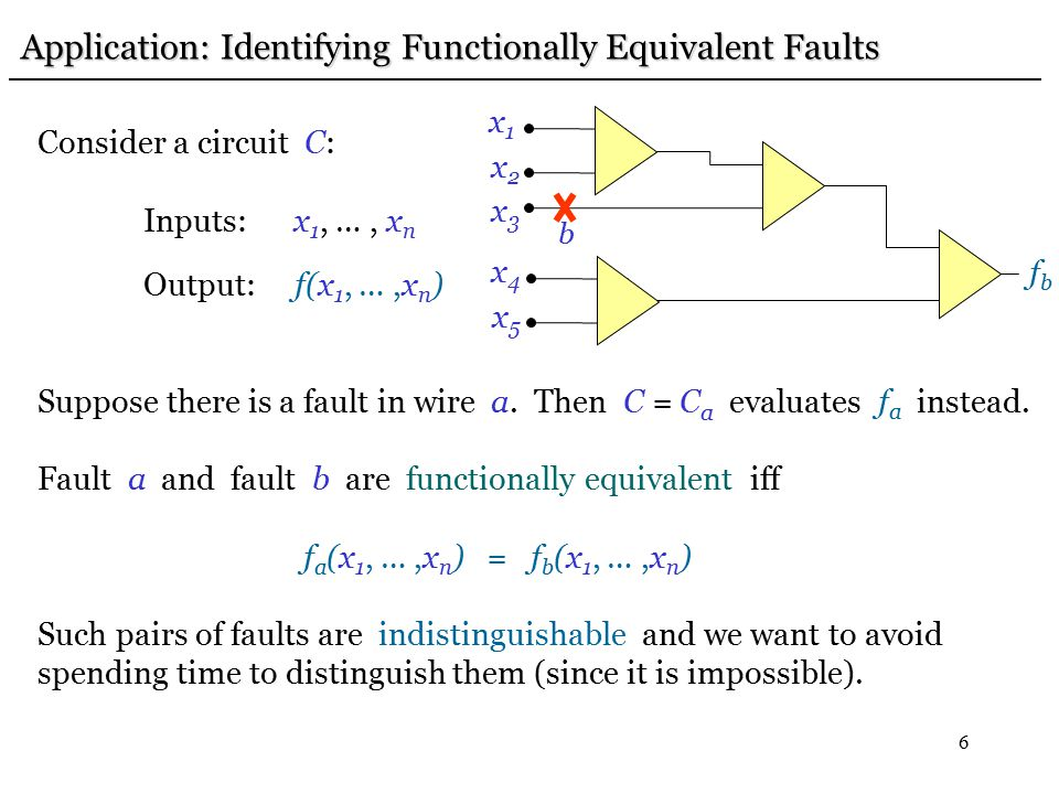 6 Application: Identifying Functionally Equivalent Faults Application: Identifying Functionally Equivalent Faults Consider a circuit C: Inputs: x 1, …, x n Output: f(x 1, …,x n ) Suppose there is a fault in wire a.