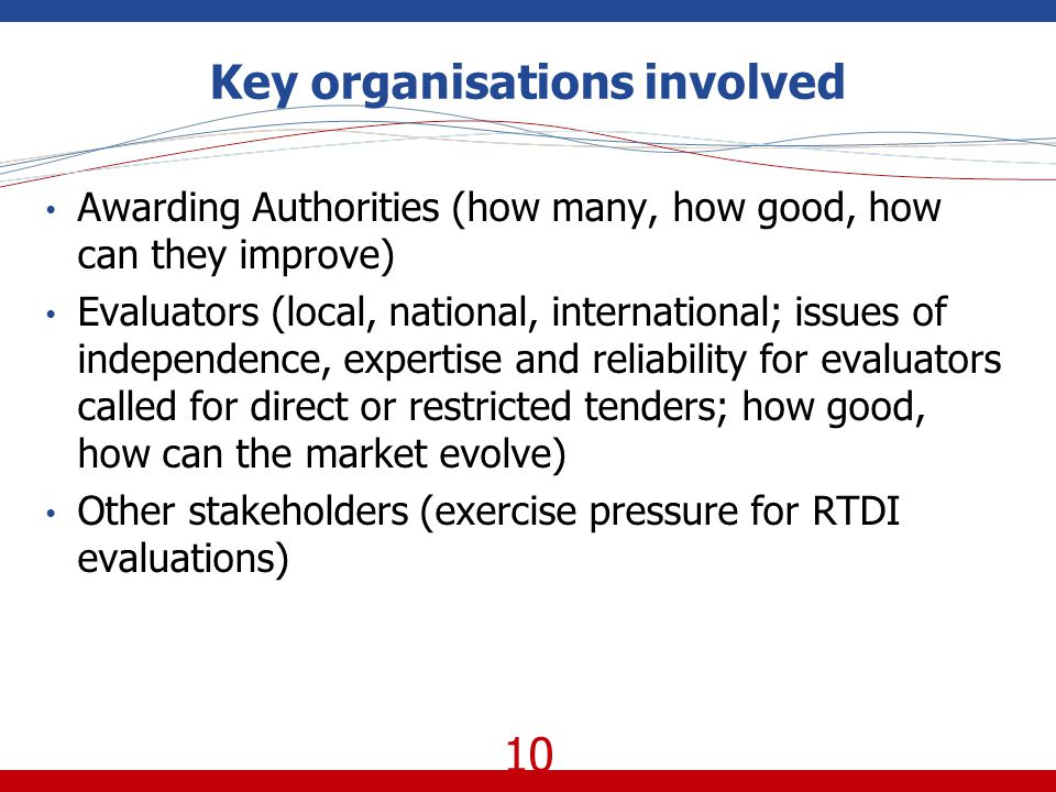 10 Key organisations involved Awarding Authorities (how many, how good, how can they improve) Evaluators (local, national, international; issues of independence, expertise and reliability for evaluators called for direct or restricted tenders; how good, how can the market evolve) Other stakeholders (exercise pressure for RTDI evaluations)
