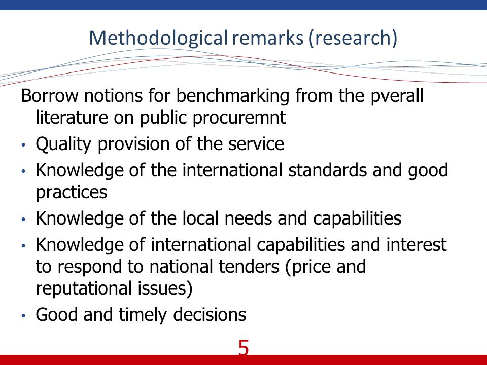 5 Methodological remarks (research) Borrow notions for benchmarking from the pverall literature on public procuremnt Quality provision of the service Knowledge of the international standards and good practices Knowledge of the local needs and capabilities Knowledge of international capabilities and interest to respond to national tenders (price and reputational issues) Good and timely decisions