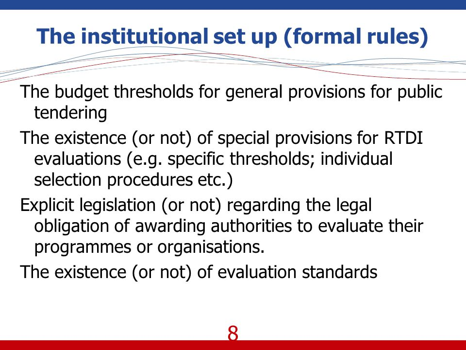 8 The institutional set up (formal rules) The budget thresholds for general provisions for public tendering The existence (or not) of special provisions for RTDI evaluations (e.g.