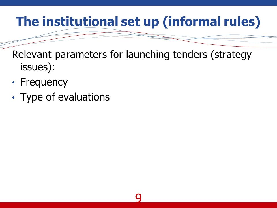 9 The institutional set up (informal rules) Relevant parameters for launching tenders (strategy issues): Frequency Type of evaluations