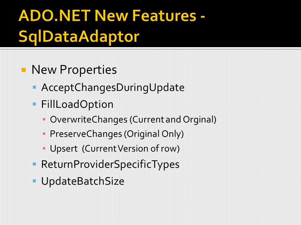  New Properties  AcceptChangesDuringUpdate  FillLoadOption ▪ OverwriteChanges (Current and Orginal) ▪ PreserveChanges (Original Only) ▪ Upsert (Current Version of row)  ReturnProviderSpecificTypes  UpdateBatchSize